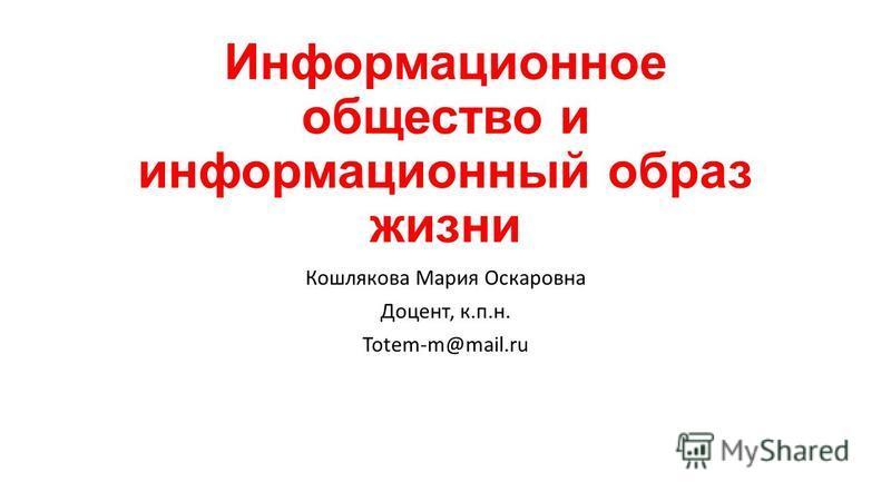 Информационное общество и информационный образ жизни Кошлякова Мария Оскаровна Доцент, к.п.н. Totem-m@mail.ru