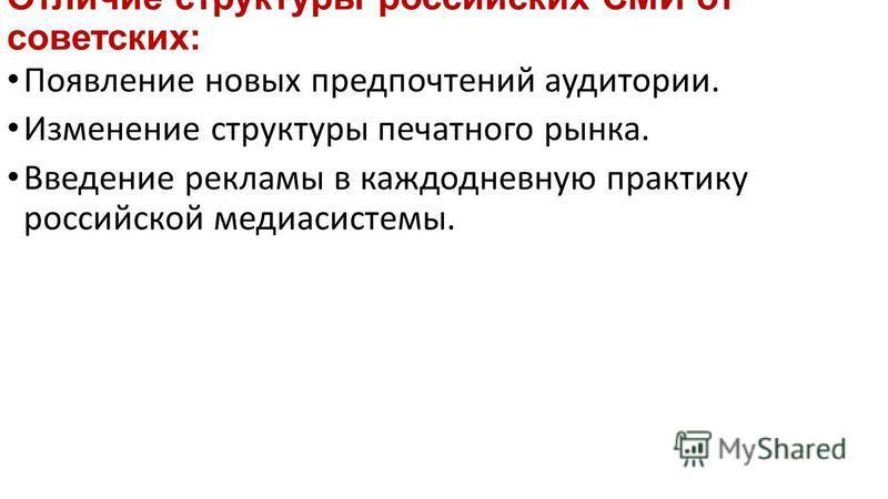 Отличие структуры российских СМИ от советских: Появление новых предпочтений аудитории. Изменение структуры печатного рынка. Введение рекламы в каждодневную практику российской медиасистемы.