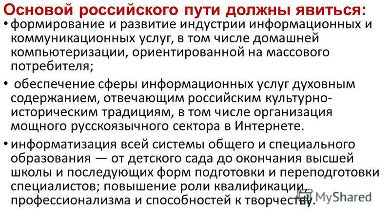 Основой российского пути должны явиться: формирование и развитие индустрии информационных и коммуникационных услуг, в том числе домашней компьютеризации, ориентированной на массового потребителя; обеспечение сферы информационных услуг духовным содерж
