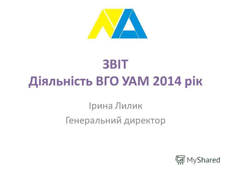 ЗВІТ Діяльність ВГО УАМ 2014 рік Ірина Лилик Генеральний директор