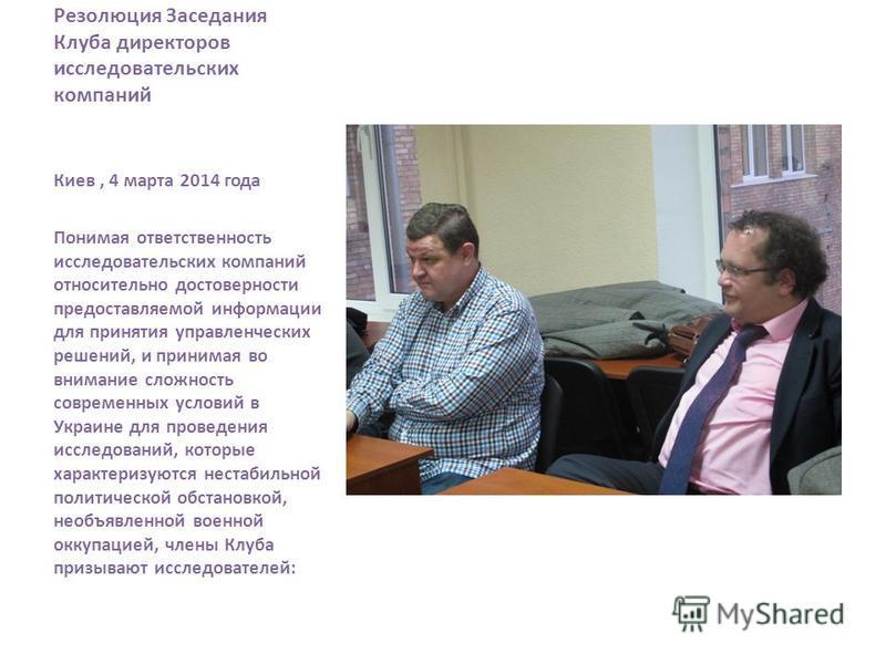 Резолюция Заседания Клуба директоров исследовательских компаний Киев, 4 марта 2014 года Понимая ответственность исследовательских компаний относительно достоверности предоставляемой информации для принятия управленческих решений, и принимая во вниман