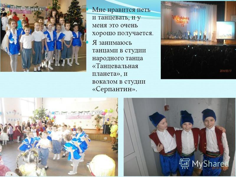 Мне нравится петь и танцевать, и у меня это очень хорошо получается. Я занимаюсь танцами в студии народного танца «Танцевальная планета», и вокалом в студии «Серпантин».
