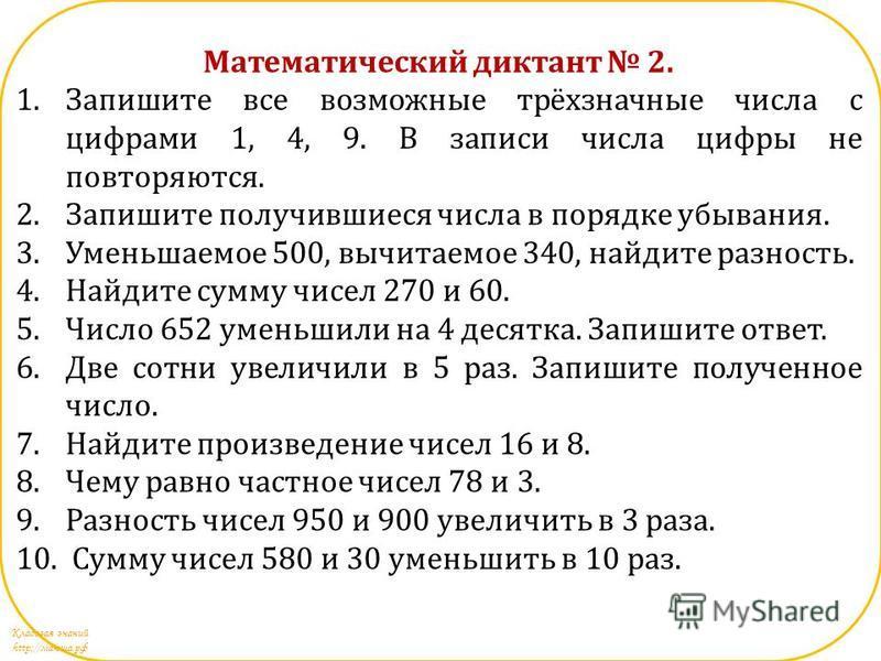 Кладовая знаний http://маюша.рф Математический диктант 2. 1. Запишите все возможные трёхзначные числа с цифрами 1, 4, 9. В записи числа цифры не повторяются. 2. Запишите получившиеся числа в порядке убывания. 3. Уменьшаемое 500, вычитаемое 340, найди