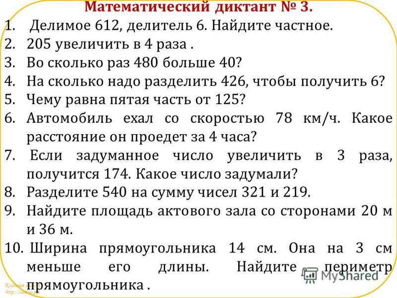 Кладовая знаний http://маюша.рф Математический диктант 3. 1. Делимое 612, делитель 6. Найдите частное. 2.205 увеличить в 4 раза. 3. Во сколько раз 480 больше 40? 4. На сколько надо разделить 426, чтобы получить 6? 5. Чему равна пятая часть от 125? 6.