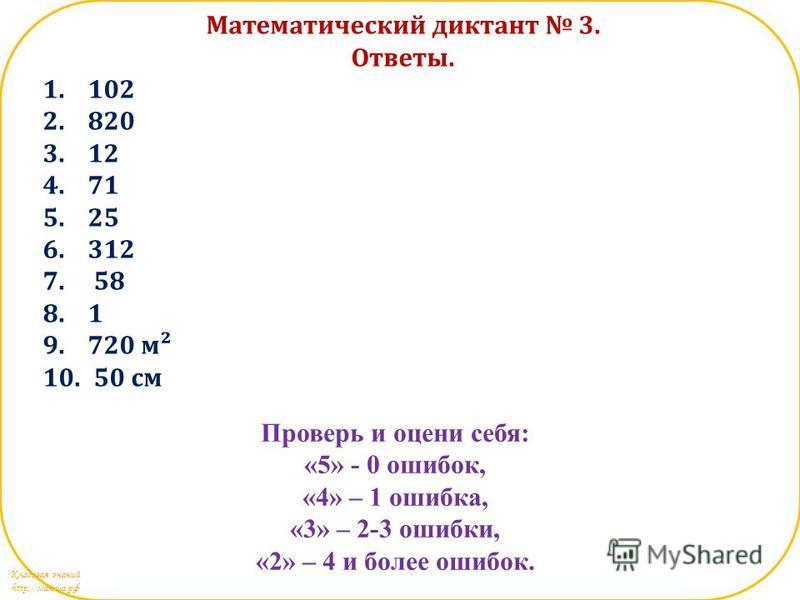 Кладовая знаний http://маюша.рф Математический диктант 3. Ответы. 1.102 2.820 3.12 4.71 5.25 6.312 7. 58 8.1 9.720 м² 10. 50 см Проверь и оцени себя: «5» - 0 ошибок, «4» – 1 ошибка, «3» – 2-3 ошибки, «2» – 4 и более ошибок.