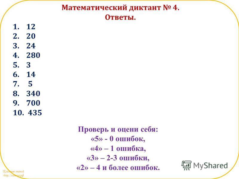 Кладовая знаний http://маюша.рф Математический диктант 4. Ответы. 1.12 2.20 3.24 4.280 5.3 6.14 7. 5 8.340 9.700 10. 435 Проверь и оцени себя: «5» - 0 ошибок, «4» – 1 ошибка, «3» – 2-3 ошибки, «2» – 4 и более ошибок.