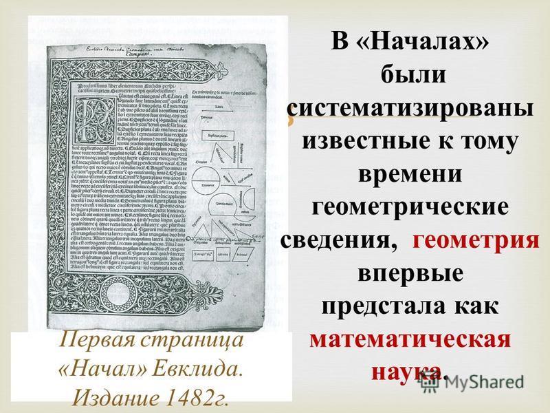 Первая страница « Начал » Евклида. Издание 1482 г. В « Началах » были систематизированы известные к тому времени геометрические сведения, геометрия впервые предстала как математическая наука.