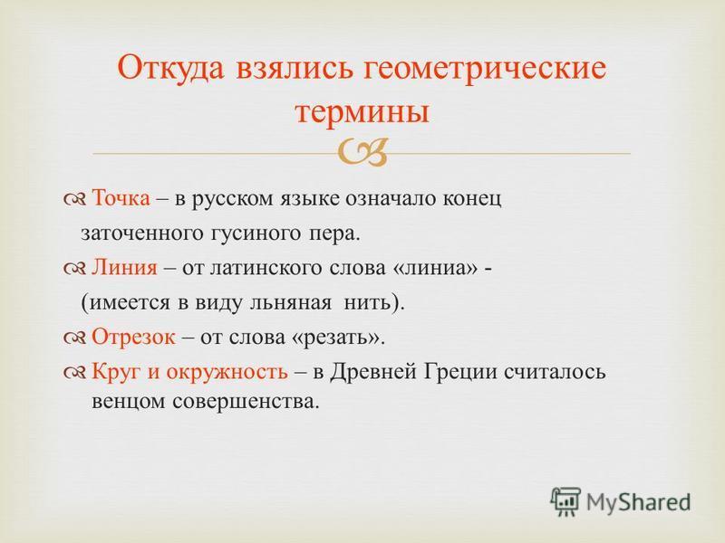 Точка – в русском языке означало конец заточенного гусиного пера. Линия – от латинского слова « линия » - ( имеется в виду льняная нить ). Отрезок – от слова « резать ». Круг и окружность – в Древней Греции считалось венцом совершенства. Откуда взяли