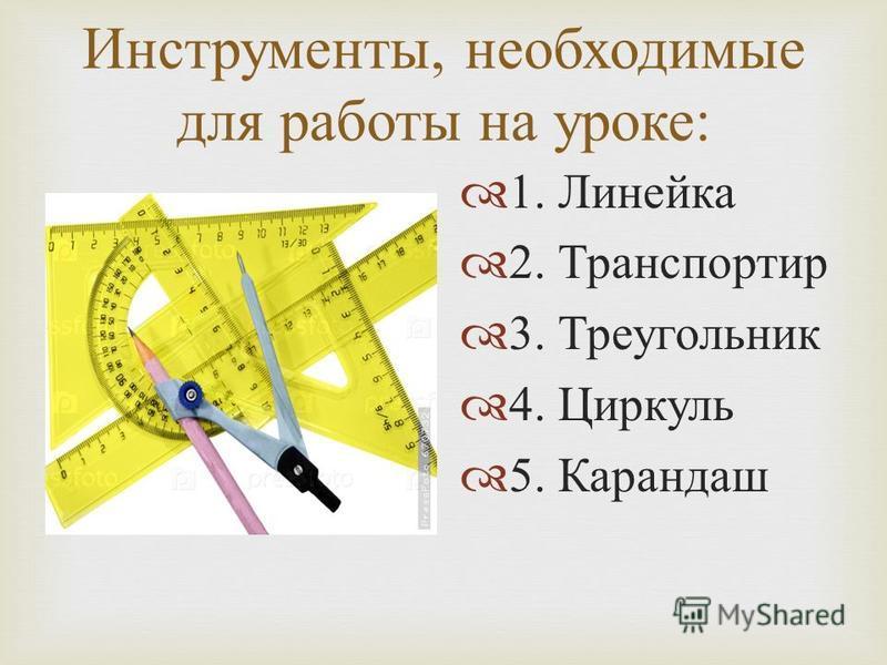 Инструменты, необходимые для работы на уроке : 1. Линейка 2. Транспортир 3. Треугольник 4. Циркуль 5. Карандаш