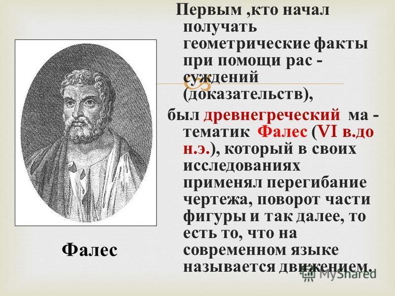 Первым, кто начал получать геометрические факты при помощи рас - суждений ( доказательств ), был древнегреческий ма - тематик Фалес (VI в. до н. э.), который в своих исследованиях применял перегибание чертежа, поворот части фигуры и так далее, то ест