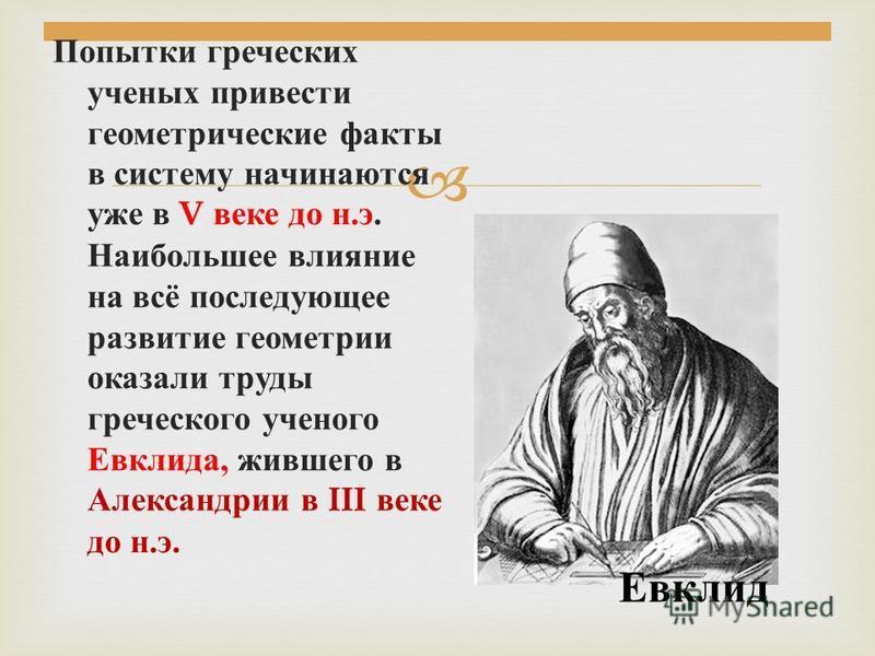 Попытки греческих ученых привести геометрические факты в систему начинаются уже в V веке до н. э. Наибольшее влияние на всё последующее развитие геометрии оказали труды греческого ученого Евклида, жившего в Александрии в III веке до н. э. Евклид