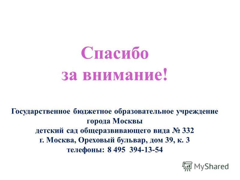 Спасибо за внимание! Государственное бюджетное образовательное учреждение города Москвы детский сад общеразвивающего вида 332 г. Москва, Ореховый бульвар, дом 39, к. 3 телефоны: 8 495 394-13-54