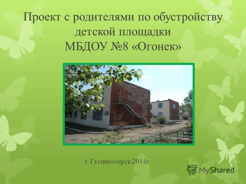 Проект с родителями по обустройству детской площадки МБДОУ 8 «Огонек» г. Гусиноозерск 2014 г.