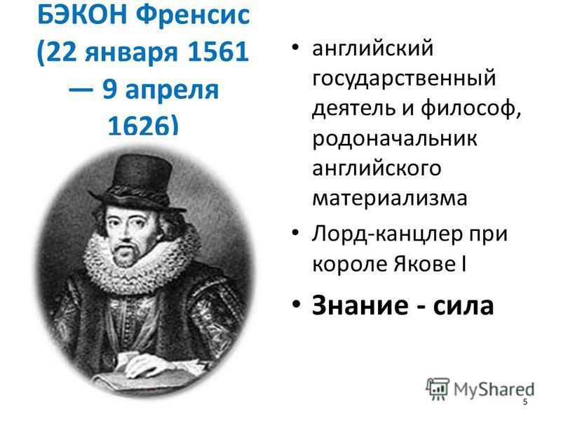 БЭКОН Френсис (22 января 1561 9 апреля 1626) английский государственный деятель и философ, родоначальник английского материализма Лорд-канцлер при короле Якове I Знание - сила 5