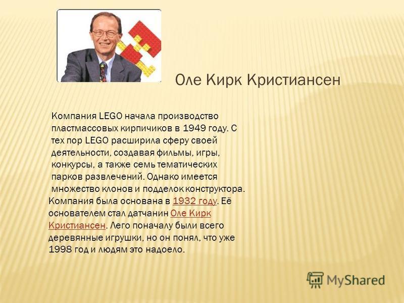 Оле Кирк Кристиансен Компания LEGO начала производство пластмассовых кирпичиков в 1949 году. С тех пор LEGO расширила сферу своей деятельности, создавая фильмы, игры, конкурсы, а также семь тематических парков развлечений. Однако имеется множество кл
