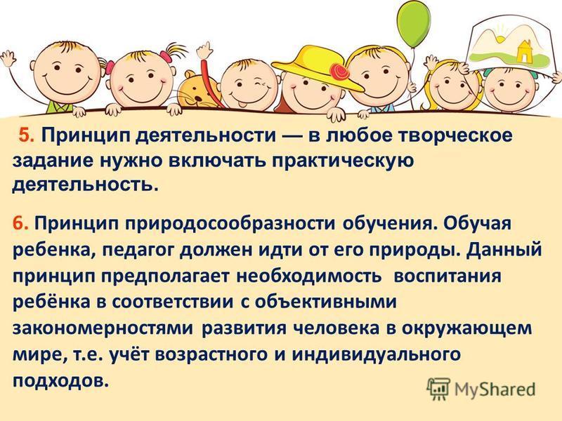 6. Принцип природосообразности обучения. Обучая ребенка, педагог должен идти от его природы. Данный принцип предполагает необходимость воспитания ребёнка в соответствии с объективными закономерностями развития человека в окружающем мире, т.е. учёт во