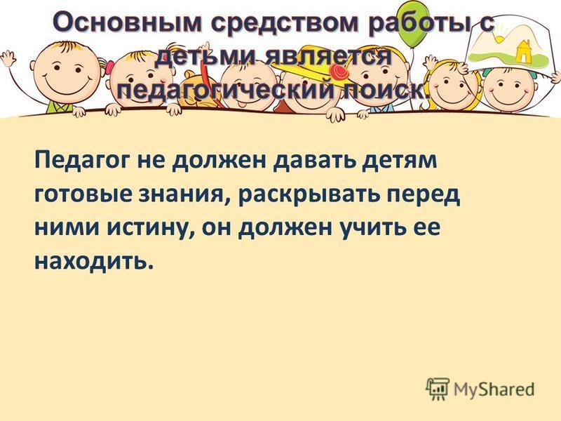 Педагог не должен давать детям готовые знания, раскрывать перед ними истину, он должен учить ее находить.