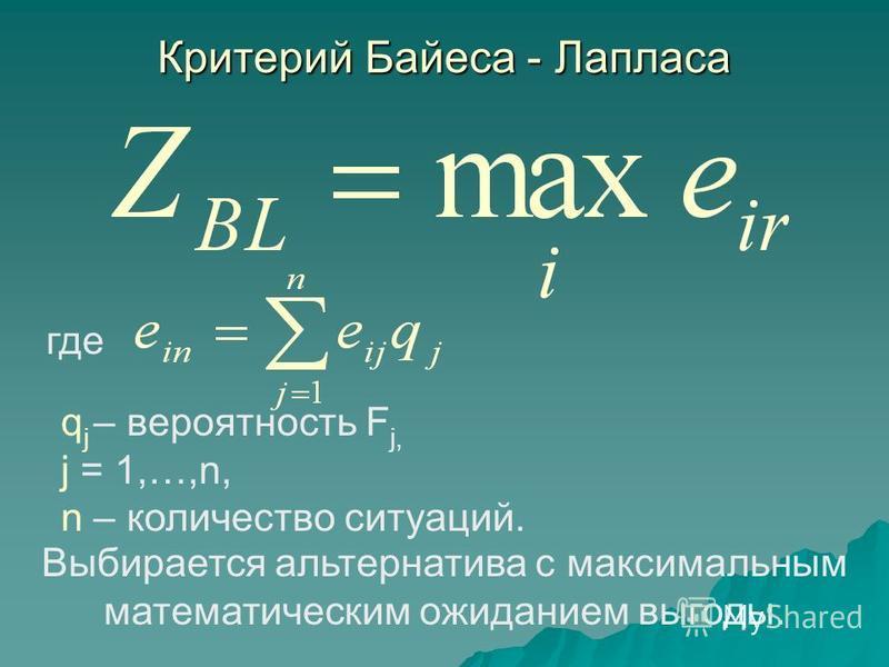 Критерий Байеса - Лапласа Выбирается альтернатива с максимальным математическим ожиданием выгоды. q j – вероятность F j, j = 1,…,n, n – количество ситуаций. где