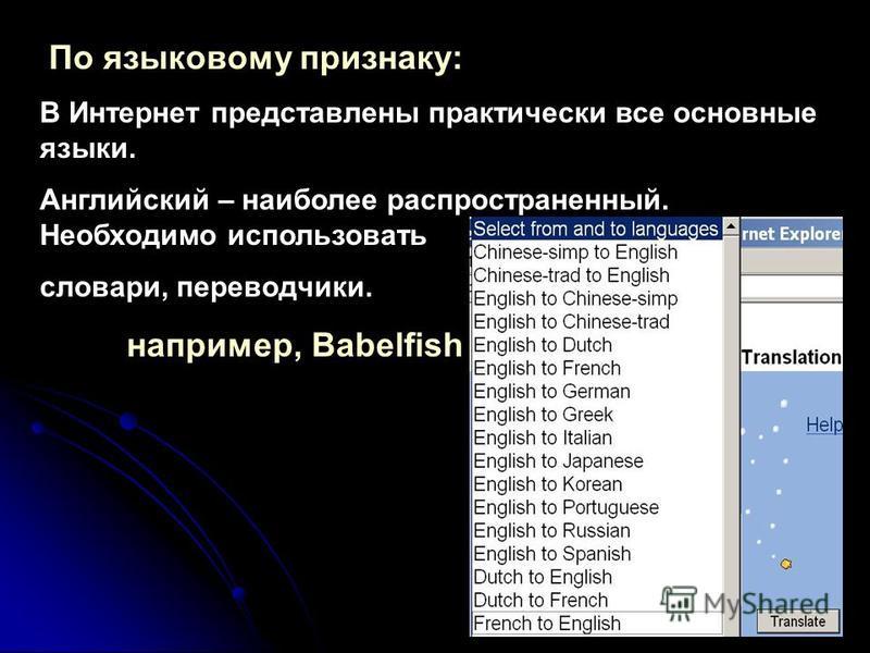 По языковому признаку: В Интернет представлены практически все основные языки. Английский – наиболее распространенный. Необходимо использовать словари, переводчики. например, Babelfish