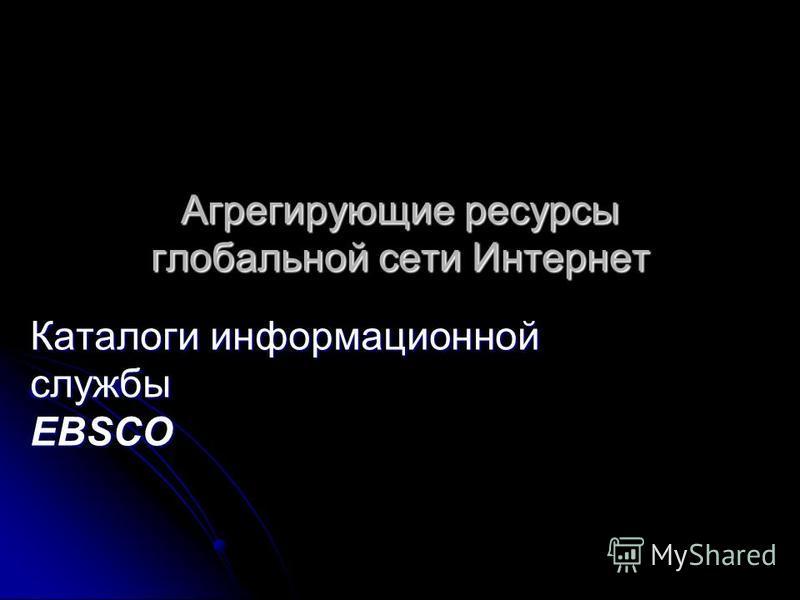 Агрегирующие ресурсы глобальной сети Интернет Каталоги информационной службы EBSCO
