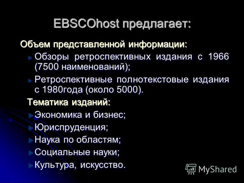 EBSCOhost предлагает: Объем представленной информации: Объем представленной информации: Обзоры ретроспективных издания с 1966 (7500 наименований); Ретроспективные полнотекстовые издания с 1980 года (около 5000). Тематика изданий: Экономика и бизнес;