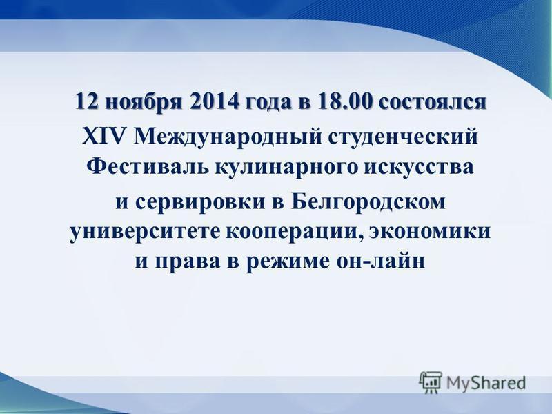 12 ноября 2014 года в 18.00 состоялся XIV Международный студенческий Фестиваль кулинарного искусства и сервировки в Белгородском университете кооперации, экономики и права в режиме он - лайн