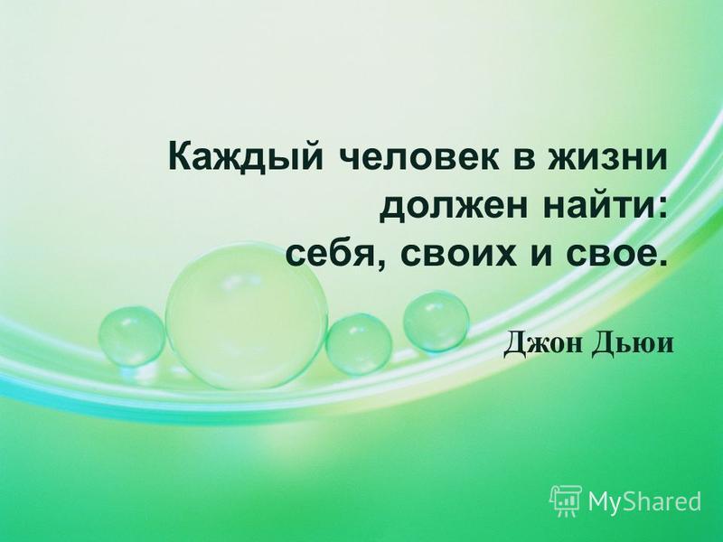 Каждый человек в жизни должен найти: себя, своих и свое. Джон Дьюи
