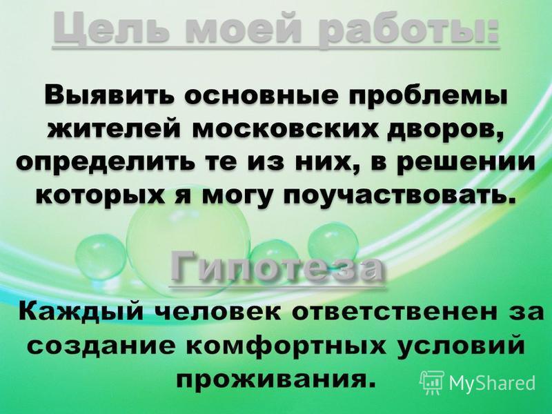 Цель моей работы: Выявить основные проблемы жителей московских дворов, определить те из них, в решении которых я могу поучаствовать.
