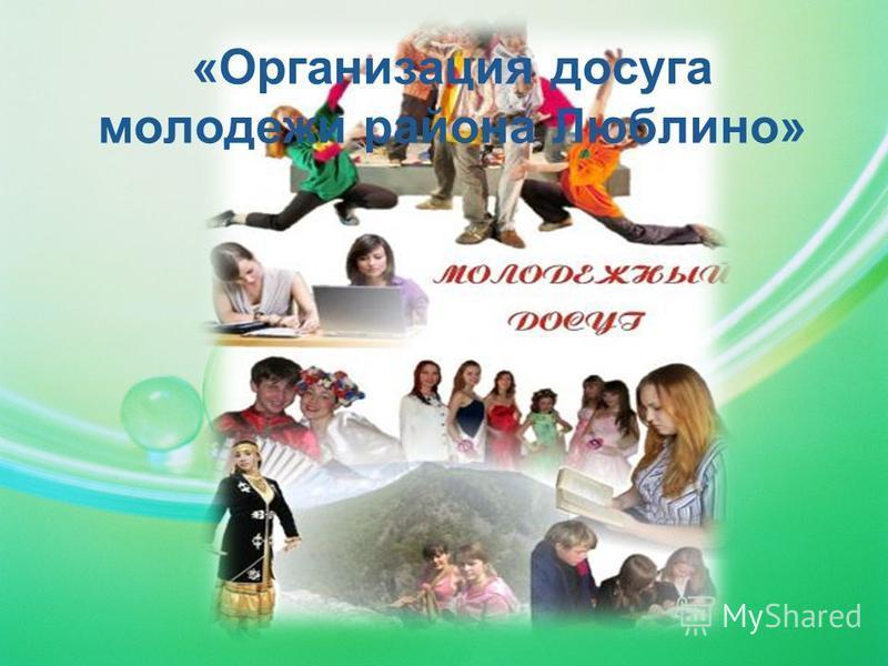 «Организация досуга молодежи района Люблино»