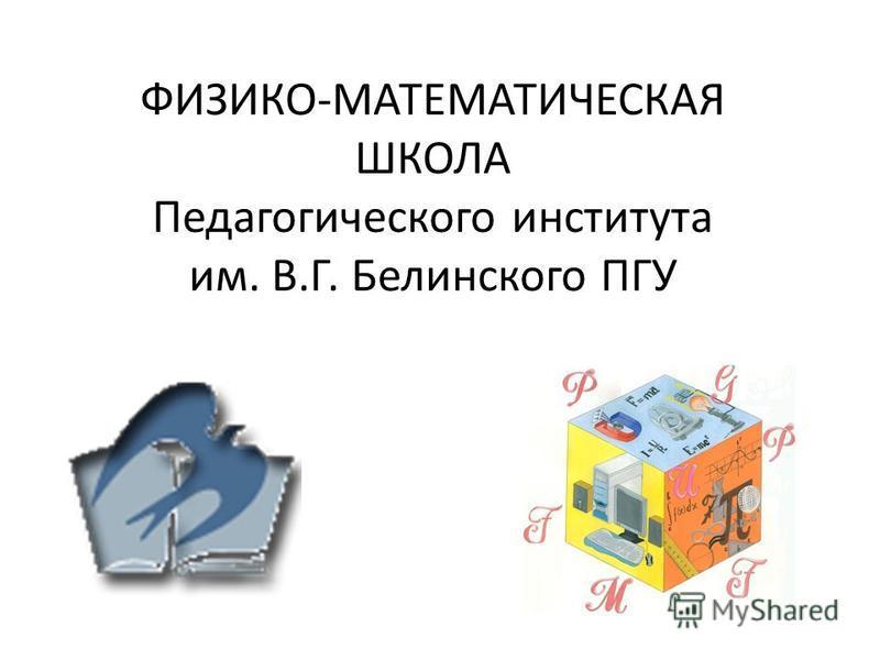 ФИЗИКО-МАТЕМАТИЧЕСКАЯ ШКОЛА Педагогического института им. В.Г. Белинского ПГУ