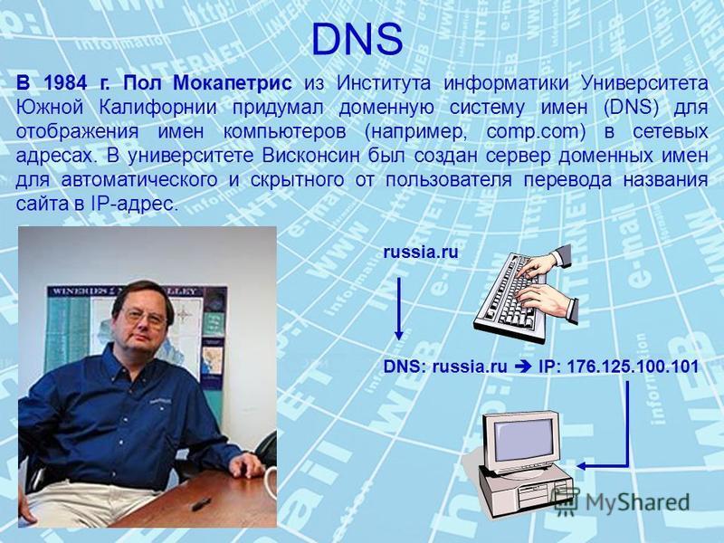 DNS В 1984 г. Пол Мокапетрис из Института информатики Университета Южной Калифорнии придумал доменную систему имен (DNS) для отображения имен компьютеров (например, comp.com) в сетевых адресах. В университете Висконсин был создан сервер доменных имен