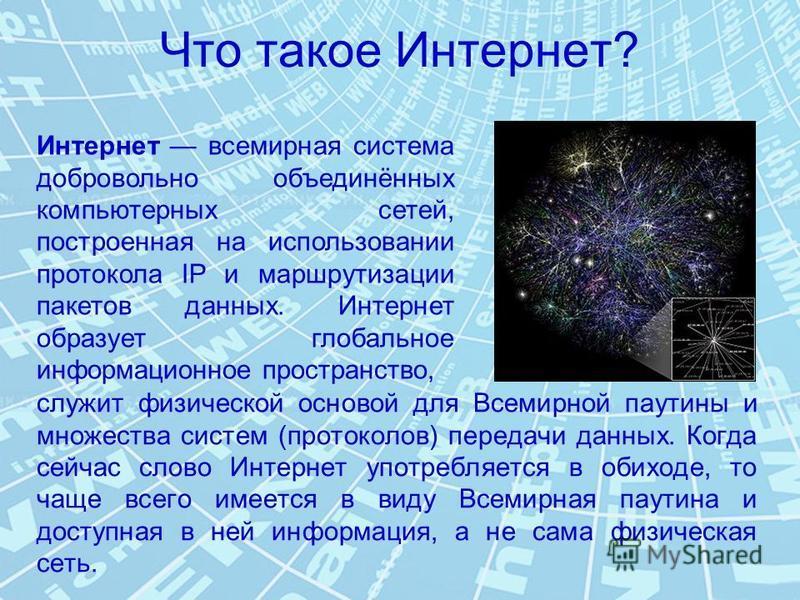 Что такое Интернет? служит физической основой для Всемирной паутины и множества систем (протоколов) передачи данных. Когда сейчас слово Интернет употребляется в обиходе, то чаще всего имеется в виду Всемирная паутина и доступная в ней информация, а н