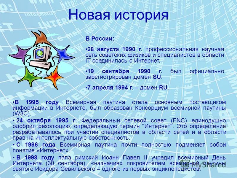 Новая история В 1995 году Всемирная паутина стала основным поставщиком информации в Интернете, был образован Консорциум всемирной паутины (W3C). 24 октября 1995 г. Федеральный сетевой совет (FNC) единодушно одобрил резолюцию, определяющую термин