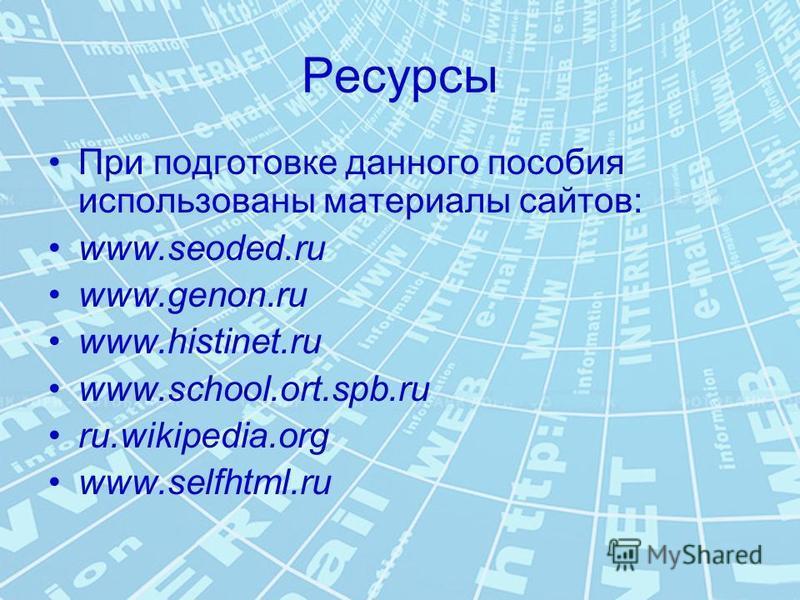 Ресурсы При подготовке данного пособия использованы материалы сайтов: www.seoded.ru www.genon.ru www.histinet.ru www.school.ort.spb.ru ru.wikipedia.org www.selfhtml.ru
