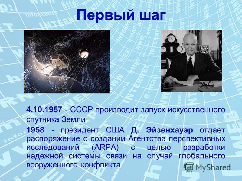Первый шаг 4.10.1957 - СССР производит запуск искусственного спутника Земли 1958 - президент США Д. Эйзенхауэр отдает распоряжение о создании Агентства перспективных исследований (ARPA) c целью разработки надежной системы связи на случай глобального