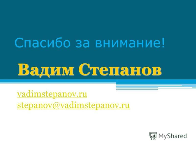 Спасибо за внимание! Вадим Степанов vadimstepanov.ru stepanov@vadimstepanov.ru