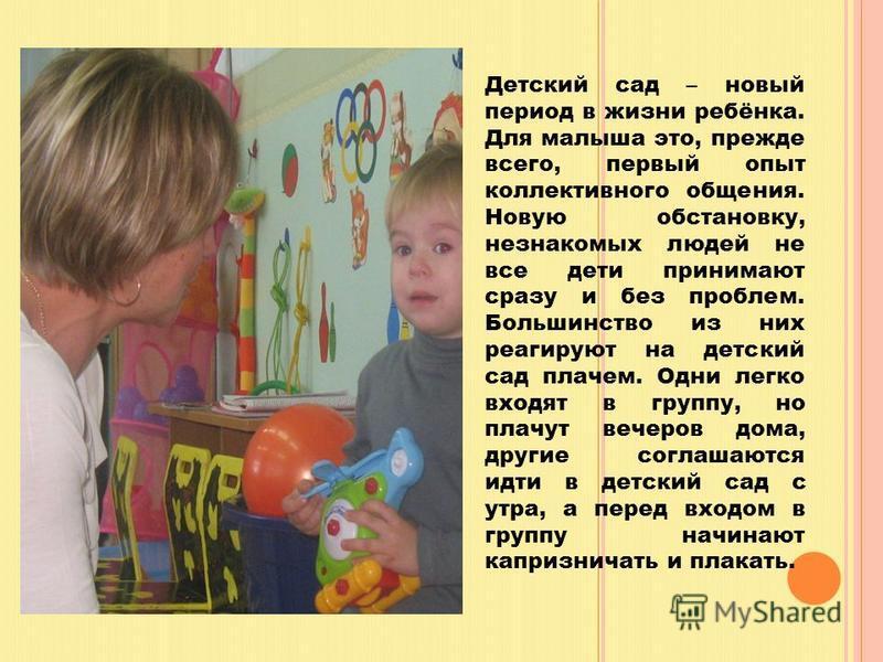 Детский сад – новый период в жизни ребёнка. Для малыша это, прежде всего, первый опыт коллективного общения. Новую обстановку, незнакомых людей не все дети принимают сразу и без проблем. Большинство из них реагируют на детский сад плачем. Одни легко