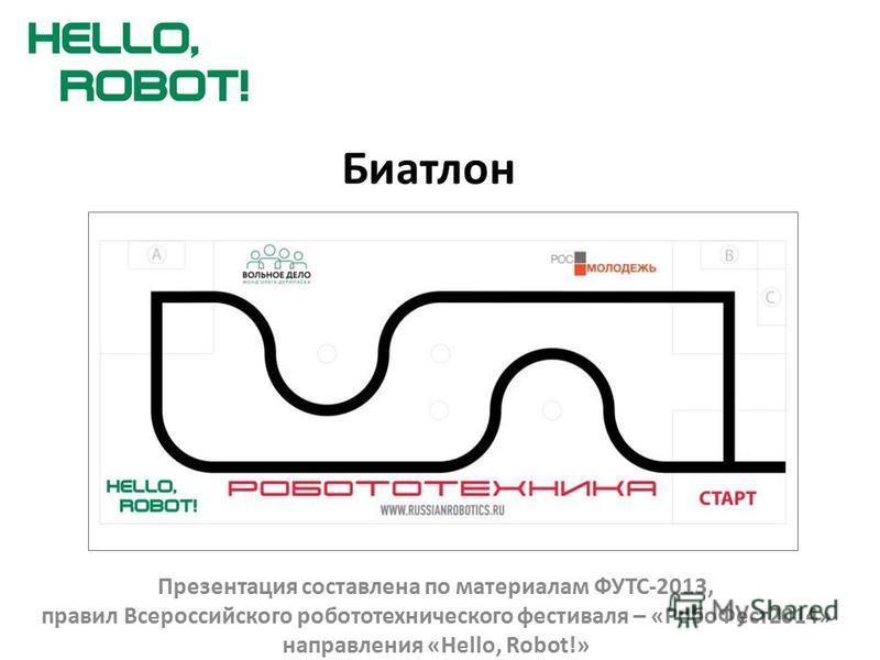 Биатлон Презентация составлена по материалам ФУТС-2013, правил Всероссийского робототехнического фестиваля – «Робо Фест 2014» направления «Hello, Robot!»