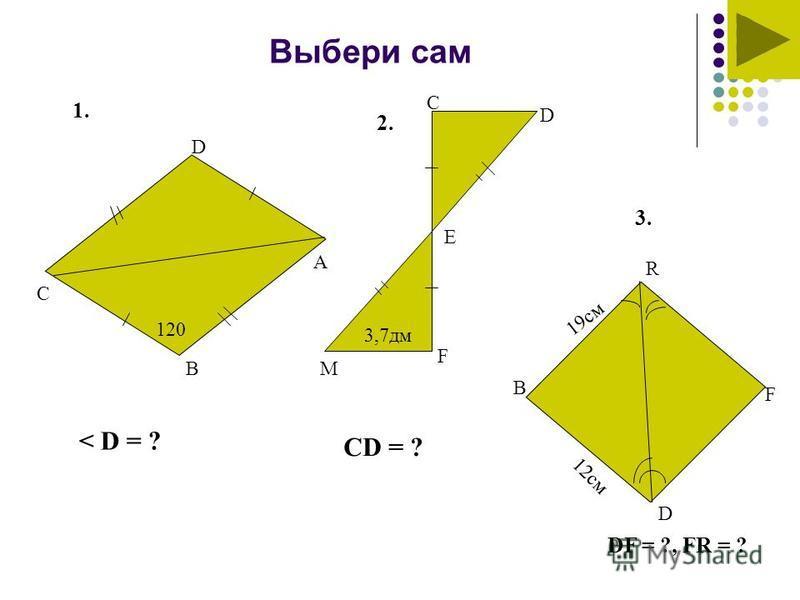 Выбери сам 1. 2. 3. 120 С D B A < D = ? 3,7 дм M F E C D CD = ? 19 см 12 см DF = ?, FR = ? D F B R