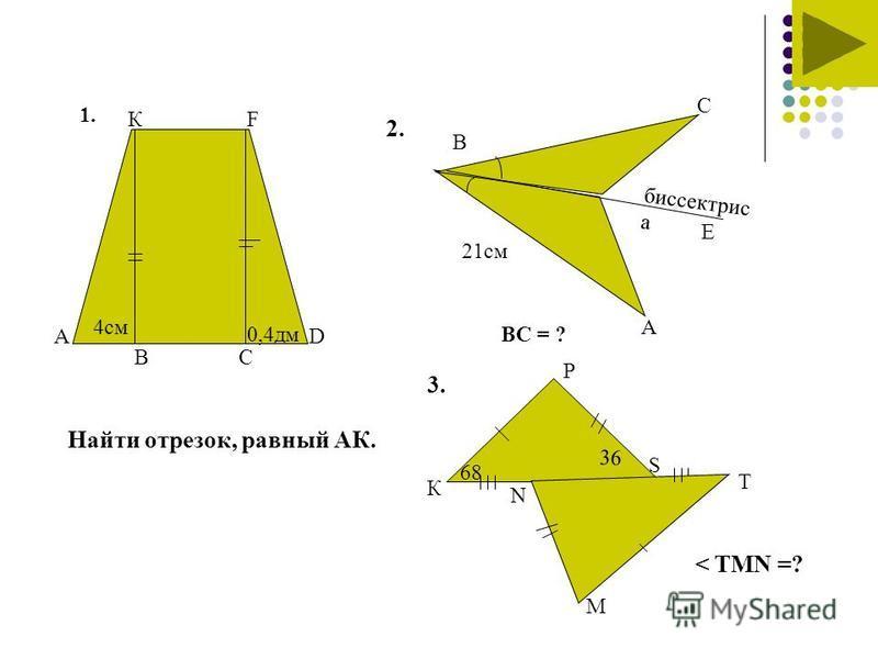 1.1. А КF D BC 4 см 0,4 дм Найти отрезок, равный АК. 2. 21 см 3. В А С Е ВC = ? биссектрис а К Р Т М N S 68 36 < TMN =?