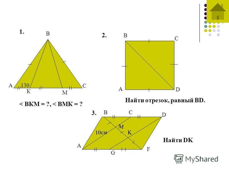 1. А В С К М 130 < ВКМ = ?, < ВМК = ? 2. А В С D Найти отрезок, равный BD. 3. А В D F C G M K 10 см Найти DK