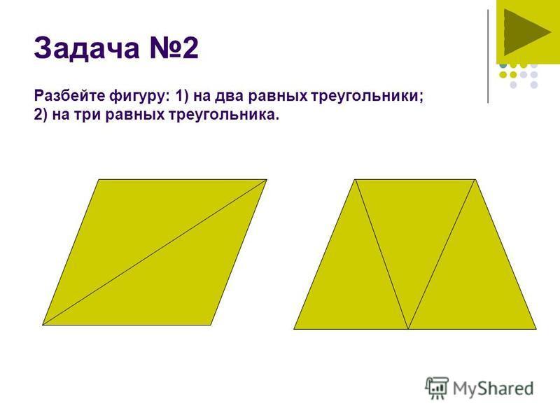 Задача 2 Разбейте фигуру: 1) на два равных треугольники; 2) на три равных треугольника.