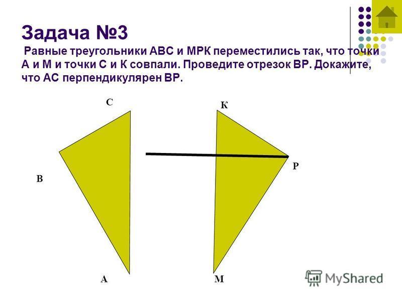 Задача 3 Равные треугольники АВС и МРК переместились так, что точки А и М и точки С и К совпали. Проведите отрезок ВР. Докажите, что АС перпендикулярен ВР. А В С М Р К