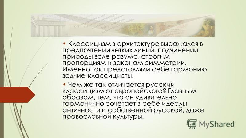 Классицизм в архитектуре выражался в предпочтении четких линий, подчинении природы воле разума, строгим пропорциям и законам симметрии. Именно так представляли себе гармонию зодчие-классицисты. Чем же так отличается русский классицизм от европейского