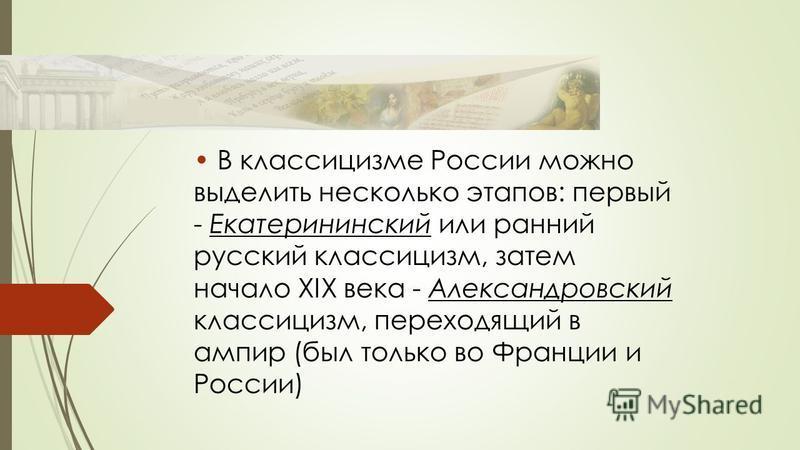 В классицизме России можно выделить несколько этапов: первый - Екатерининский или ранний русский классицизм, затем начало XIX века - Александровский классицизм, переходящий в ампир (был только во Франции и России)