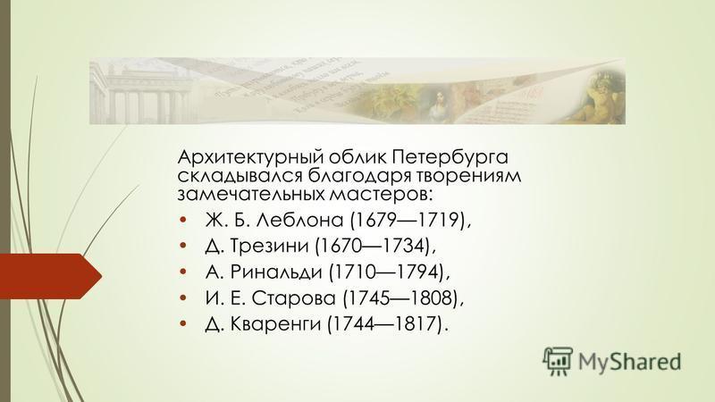 Архитектурный облик Петербурга складывался благодаря творениям замечательных мастеров: Ж. Б. Леблона (16791719), Д. Трезини (16701734), А. Ринальди (17101794), И. Е. Старова (17451808), Д. Кваренги (17441817).