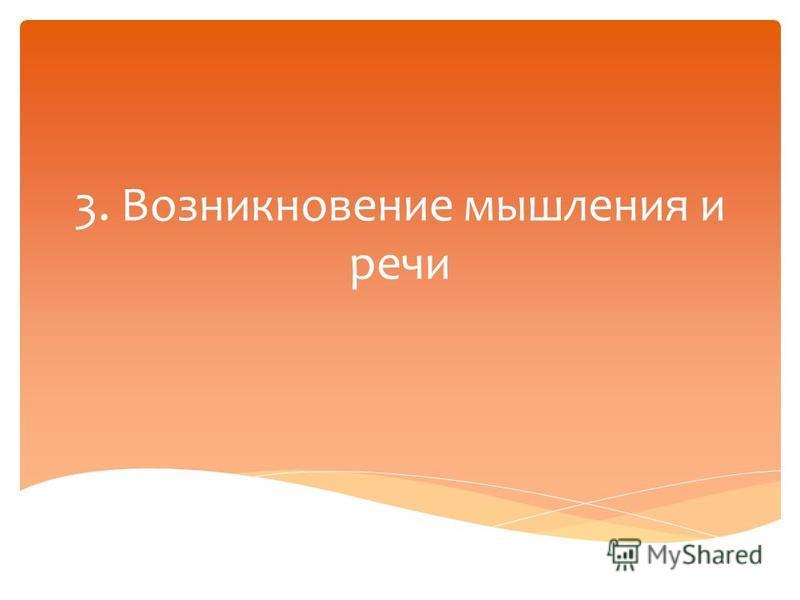 3. Возникновение мышления и речи
