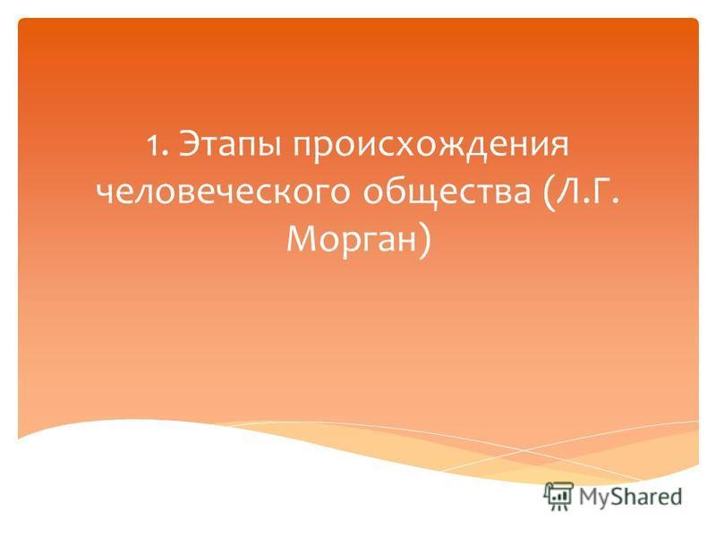 1. Этапы происхождения человеческого общества (Л.Г. Морган)
