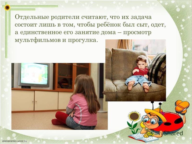 Отдельные родители считают, что их задача состоит лишь в том, чтобы ребёнок был сыт, одет, а единственное его занятие дома – просмотр мультфильмов и прогулка.