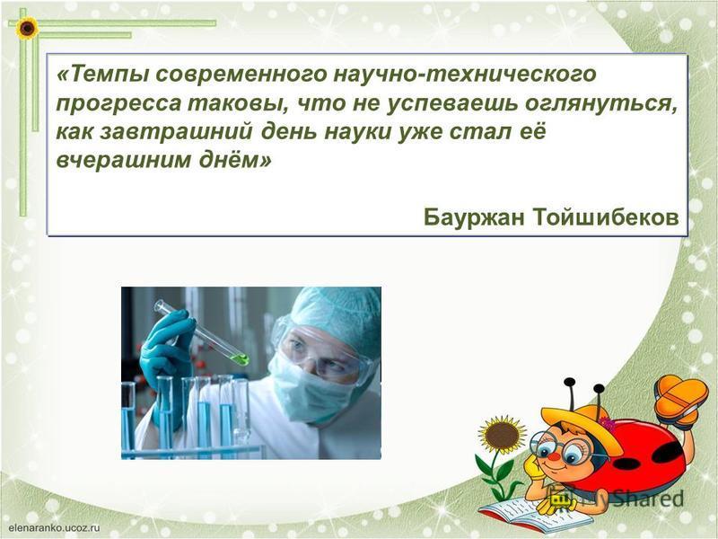 «Темпы современного научно-технического прогресса таковы, что не успеваешь оглянуться, как завтрашний день науки уже стал её вчерашним днём» Бауржан Тойшибеков